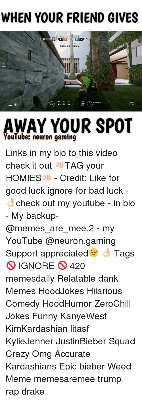 Weed Memes: WHEN YOUR FRIEND GIVES  E 2  100  16/74  AWAY YOUR SPOT  YouTube: neuron gaming Links in my bio to this video check it out 👊🏻TAG your HOMIES👊🏻 - Credit: Like for good luck ignore for bad luck - 👌🏼check out my youtube - in bio - My backup- @memes_are_mee.2 - my YouTube @neuron.gaming Support appreciated😉 👌🏼 Tags 🚫 IGNORE 🚫 420 memesdaily Relatable dank Memes HoodJokes Hilarious Comedy HoodHumor ZeroChill Jokes Funny KanyeWest KimKardashian litasf KylieJenner JustinBieber Squad Crazy Omg Accurate Kardashians Epic bieber Weed Meme memesaremee trump rap drake