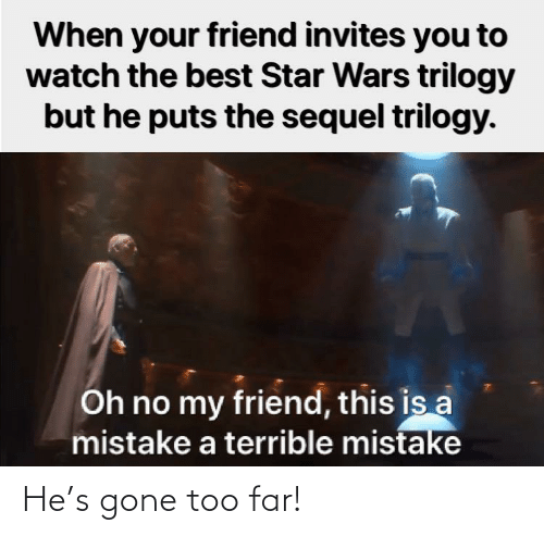 mistake: When your friend invites you to  watch the best Star Wars trilogy  but he puts the sequel trilogy.  Oh no my friend, this is a  mistake a terrible mistake He's gone too far!