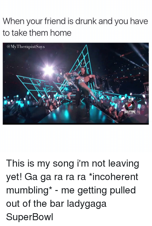 incoherent: When your friend is drunk and you have  to take them home  Ka My Therapist Says  pepst  SHOW This is my song i'm not leaving yet! Ga ga ra ra ra *incoherent mumbling* - me getting pulled out of the bar ladygaga SuperBowl