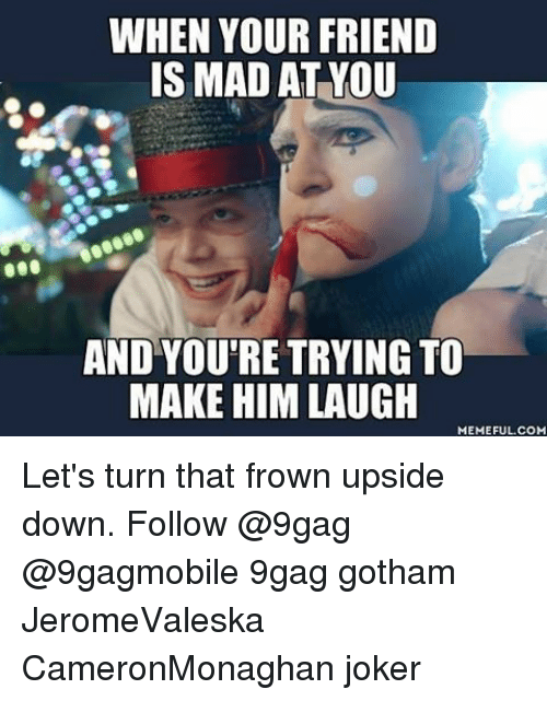 Laughing Meme: WHEN YOUR FRIEND  IS MAD AT YOU  AND YOU'RE TRYING TO  MAKE HIM LAUGH  MEMEFUL COM Let's turn that frown upside down. Follow @9gag @9gagmobile 9gag gotham JeromeValeska CameronMonaghan joker