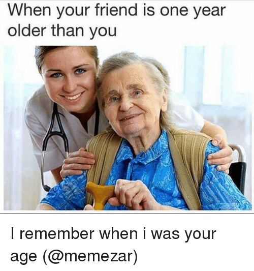 When I Was Your Age: When your friend is one year  older than you I remember when i was your age (@memezar)