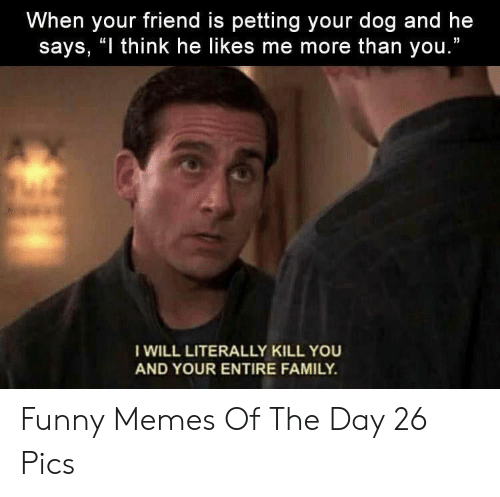 """day 26: When your friend is petting your dog and he  says, """"I think he likes me more than you.""""  I WILL LITERALLY KILL YOU  AND YOUR ENTIRE FAMILY. Funny Memes Of The Day 26 Pics"""