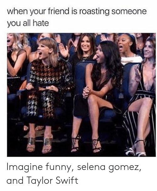 Roasting: when your friend is roasting someone  you all hate Imagine funny, selena gomez, and Taylor Swift