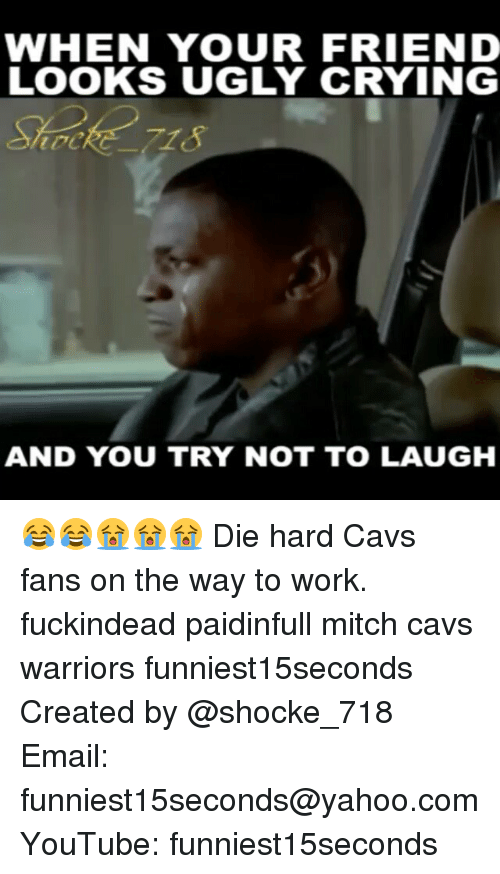 Cavs, Crying, and Friends: WHEN YOUR FRIEND  LOOKS UGLY CRYING  AND YOU TRY NOT TO LAUGH 😂😂😭😭😭 Die hard Cavs fans on the way to work. fuckindead paidinfull mitch cavs warriors funniest15seconds Created by @shocke_718 Email: funniest15seconds@yahoo.com YouTube: funniest15seconds