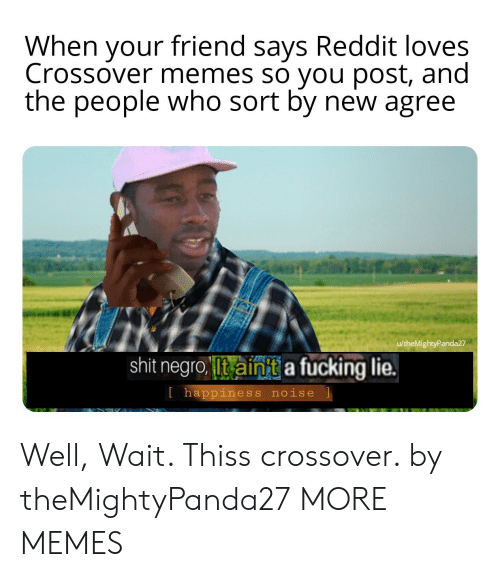 Memes So: When your friend says Reddit loves  Crossover memes so you post, and  the people who sort by new agree  u/theMightyPanda27  shit negro Iit ainit a fucking lie.  l happiness noise Well, Wait. Thiss crossover. by theMightyPanda27 MORE MEMES