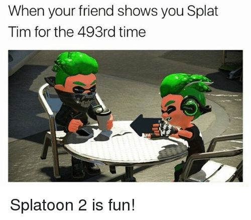 Memes, Time, and 🤖: When your friend shows you Splat  Tim for the 493rd time Splatoon 2 is fun!