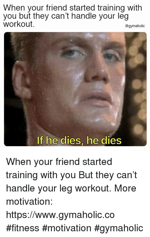 Fitness, Can, and Friend: When your friend started training with  you but they can't handle your leg  workou.  @gymaholic  If he dies, he dies When your friend started training with you  But they can't handle your leg workout.  More motivation: https://www.gymaholic.co  #fitness #motivation #gymaholic