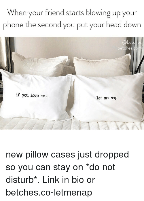 Head, Love, and Phone: When your friend starts blowing up your  phone the second you put your head down  betches  İf you love me  let me nap new pillow cases just dropped so you can stay on *do not disturb*. Link in bio or betches.co-letmenap
