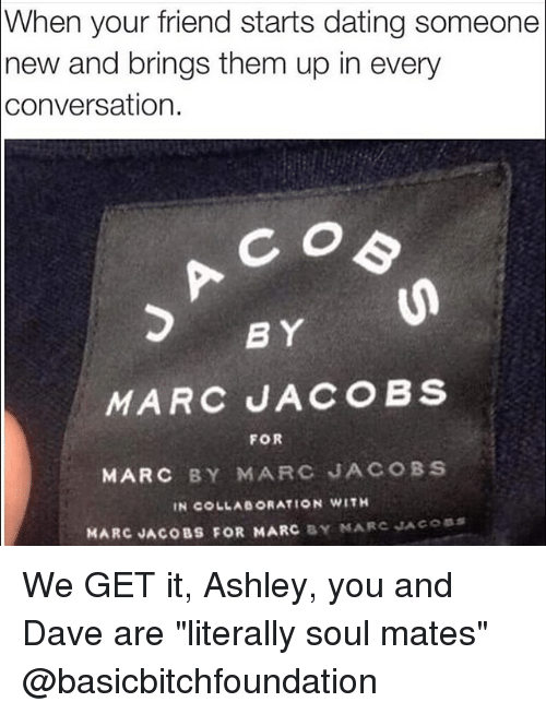 """We get it, you vape: When your friend starts dating someone  new and brings them up in every  conversation.  BY  MARC JACOBS  FOR  MARC BY MARC JACOBS  IN COLLAe ORATION WITH  MARC JACOBS FOR MARC  BY MARC JACOBS We GET it, Ashley, you and Dave are """"literally soul mates"""" @basicbitchfoundation"""