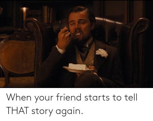 Starts: When your friend starts to tell THAT story again.