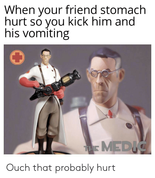 Dank Memes, Him, and Friend: When your friend stomach  hurt so you kick him and  his vomiting  THE MEDIC Ouch that probably hurt