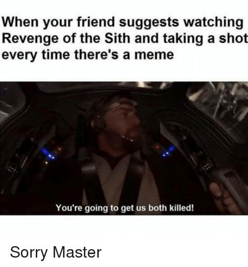 The Sith: When your friend suggests watching  Revenge of the Sith and taking a shot  every time there's a meme  You're going to get us both killed! Sorry Master
