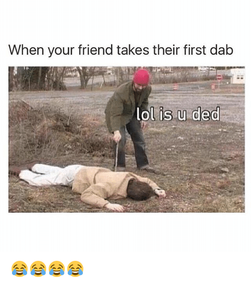 Dedded: When your friend takes their first dab  lol is u ded 😂😂😂😂