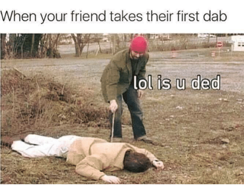 Dedded: When your friend takes their first dab  lol is u ded