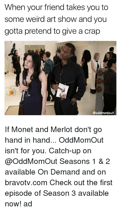 hand in hand: When your friend takes you to  some weird art show and you  gotta pretend to give a crap  @oddmomout If Monet and Merlot don't go hand in hand... OddMomOut isn't for you. Catch-up on @OddMomOut Seasons 1 & 2 available On Demand and on bravotv.com Check out the first episode of Season 3 available now! ad