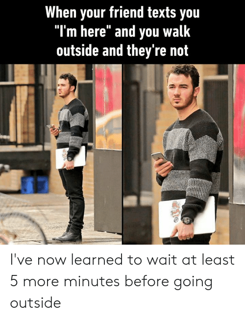 "Dank, Texts, and 🤖: When your friend texts you  ""I'm here"" and you walk  outside and they're not I've now learned to wait at least 5 more minutes before going outside"