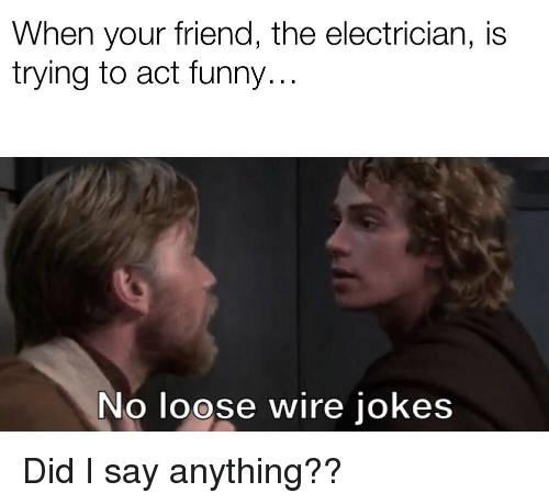 Funny, Jokes, and Say Anything...: When your friend, the electrician, is  trying to act funny..  No loose wire jokes