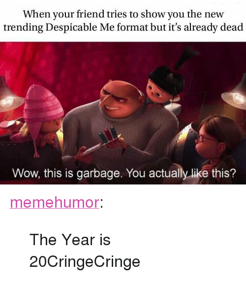 """Despicable Me: When your friend tries to show you the new  trending Despicable Me format but it's already dead  Wow, this is garbage. You actually like this? <p><a href=""""http://memehumor.net/post/171843526066/the-year-is-20cringecringe"""" class=""""tumblr_blog"""">memehumor</a>:</p>  <blockquote><p>The Year is 20CringeCringe</p></blockquote>"""
