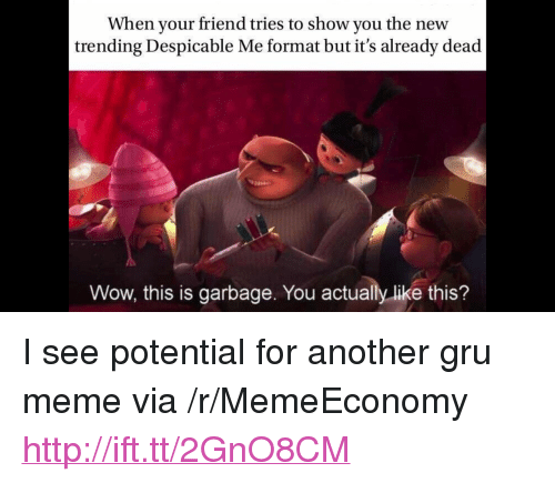 """Despicable Me: When your friend tries to show you the new  trending Despicable Me format but it's already dead  Wow, this is garbage. You actually like this? <p>I see potential for another gru meme via /r/MemeEconomy <a href=""""http://ift.tt/2GnO8CM"""">http://ift.tt/2GnO8CM</a></p>"""