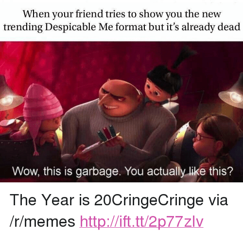 """Despicable Me: When your friend tries to show you the new  trending Despicable Me format but it's already dead  Wow, this is garbage. You actually like this? <p>The Year is 20CringeCringe via /r/memes <a href=""""http://ift.tt/2p77zIv"""">http://ift.tt/2p77zIv</a></p>"""