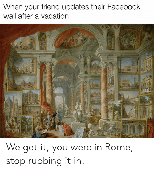 Facebook, Vacation, and Rome: When your friend updates their Facebook  wall after a vacation  I: We get it, you were in Rome, stop rubbing it in.