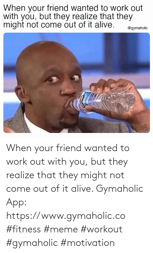 with you: When your friend wanted to work out with you, but they realize that they might not come out of it alive.  Gymaholic App: https://www.gymaholic.co  #fitness #meme #workout #gymaholic #motivation
