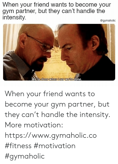 Gym, Fitness, and Can: When your friend wants to become your  gym partner, but they can't handle the  intensity.  @gymaholic  Were done when Isav were done When your friend wants to become your gym partner, but they can't handle the intensity.  More motivation: https://www.gymaholic.co  #fitness #motivation #gymaholic