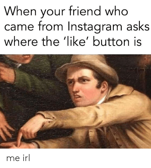 Irl, Me IRL, and Asks: When your friend who  came from Instaaram asks  where the 'like' button is me irl