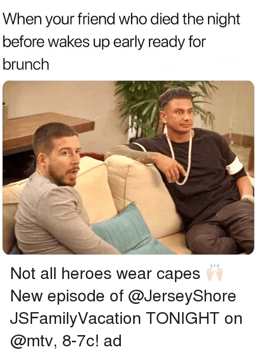 Mtv, Heroes, and Who: When your friend who died the night  before wakes up early ready for  brunch Not all heroes wear capes 🙌🏻 New episode of @JerseyShore JSFamilyVacation TONIGHT on @mtv, 8-7c! ad