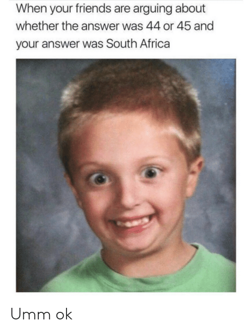 arguing: When your friends are arguing about  whether the answer was 44 or 45 and  your answer was South Africa Umm ok