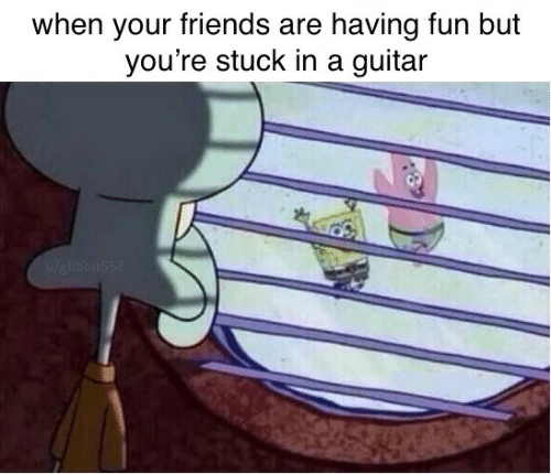 having fun: when your friends are having fun but  you're stuck in a guitar  Weliblusse