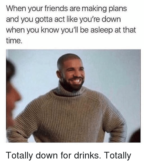 Friends, Time, and Girl Memes: When your friends are making plans  and you gotta act like you're down  when you know you'll be asleep at that  time. Totally down for drinks. Totally