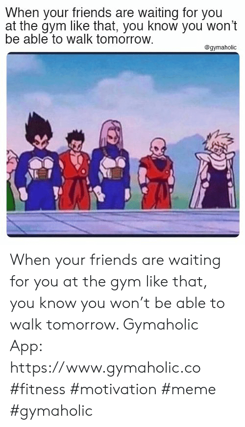 Friends, Gym, and Meme: When your friends are waiting for you  at the gym like that, you know you won't  be able to walk tomorrow.  @gymaholic When your friends are waiting for you at the gym like that, you know you won't be able to walk tomorrow.  Gymaholic App: https://www.gymaholic.co  #fitness #motivation #meme #gymaholic
