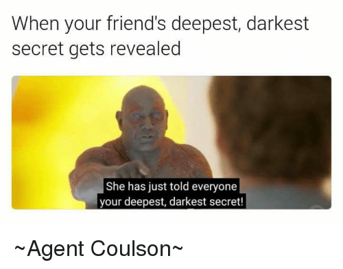 secret agent: When your friend's deepest, darkest  secret gets revealed  She has just told everyone  your deepest, darkest secret! ~Agent Coulson~