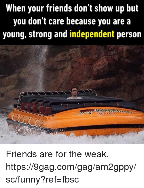 personable: When your friends don t show up but  you don't care because you are a  young, strong and independent person Friends are for the weak.  https://9gag.com/gag/am2gppy/sc/funny?ref=fbsc