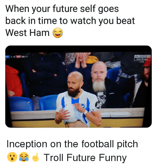 west ham: When your future self goes  back in time to watch you beat  West Ham  BRI1-o WH 88:11  sky sports HD  PremierLeogue  LIVE Inception on the football pitch 😮😂☝️ Troll Future Funny