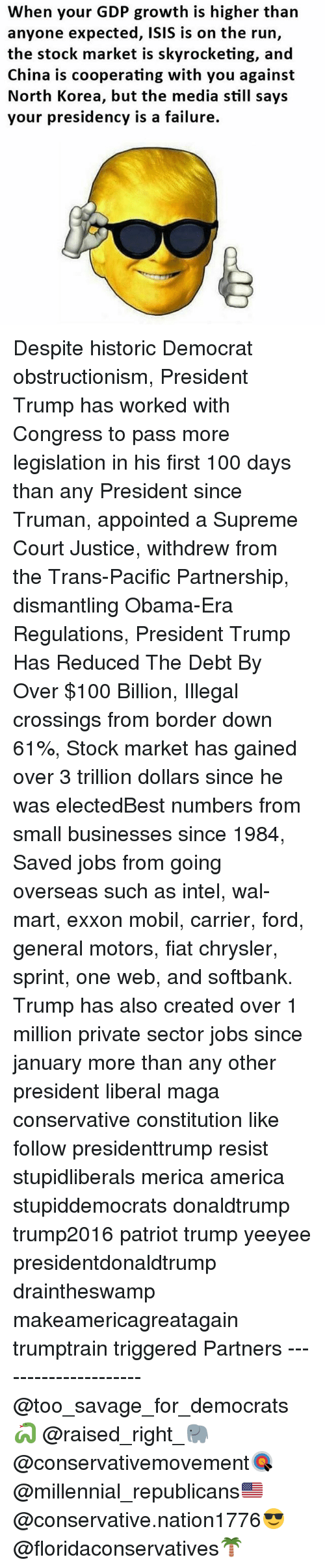 Mobil: When your GDP growth is higher than  anyone expected, ISIS is on the run,  the stock market is skyrocketing, and  China is cooperating with you against  North Korea, but the media still says  your presidency is a failure. Despite historic Democrat obstructionism, President Trump has worked with Congress to pass more legislation in his first 100 days than any President since Truman, appointed a Supreme Court Justice, withdrew from the Trans-Pacific Partnership, dismantling Obama-Era Regulations, President Trump Has Reduced The Debt By Over $100 Billion, Illegal crossings from border down 61%, Stock market has gained over 3 trillion dollars since he was electedBest numbers from small businesses since 1984, Saved jobs from going overseas such as intel, wal-mart, exxon mobil, carrier, ford, general motors, fiat chrysler, sprint, one web, and softbank. Trump has also created over 1 million private sector jobs since january more than any other president liberal maga conservative constitution like follow presidenttrump resist stupidliberals merica america stupiddemocrats donaldtrump trump2016 patriot trump yeeyee presidentdonaldtrump draintheswamp makeamericagreatagain trumptrain triggered Partners --------------------- @too_savage_for_democrats🐍 @raised_right_🐘 @conservativemovement🎯 @millennial_republicans🇺🇸 @conservative.nation1776😎 @floridaconservatives🌴