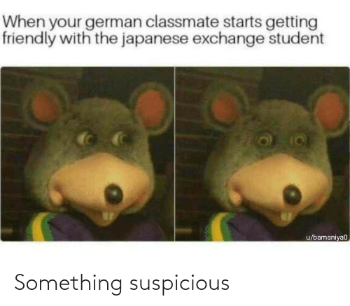 exchange: When your german classmate starts getting  friendly with the japanese exchange student  u/bamaniya0 Something suspicious