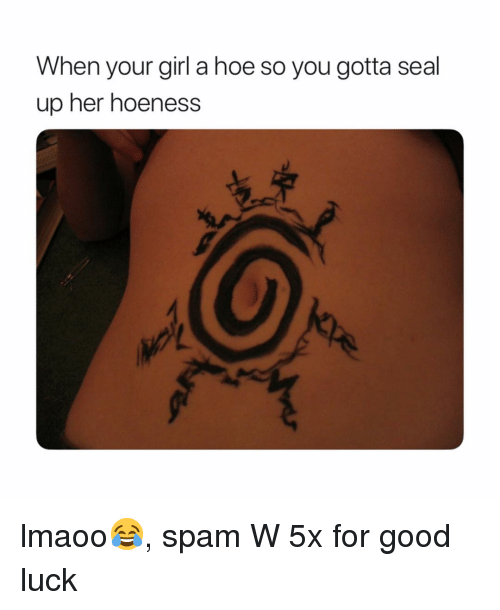 a hoe: When your girl a hoe so you gotta seal  up her hoeness lmaoo😂, spam W 5x for good luck