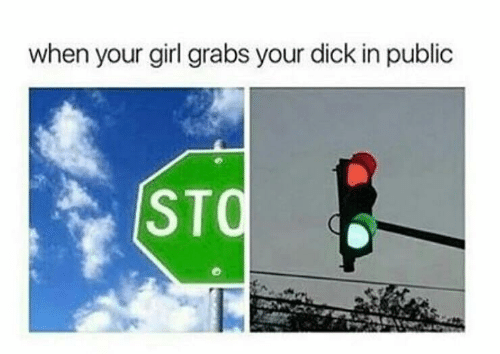 Grabs: when your girl grabs your dick in public  STQ