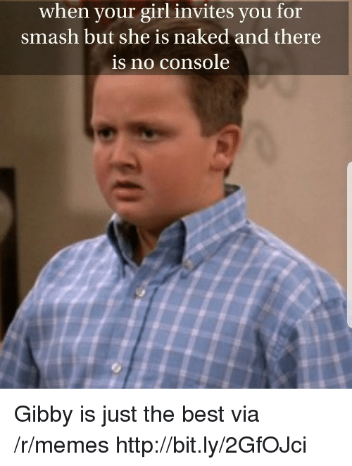 Just The Best: when your girl invites you for  smash but she is naked and there  is no console Gibby is just the best via /r/memes http://bit.ly/2GfOJci