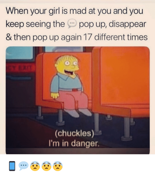 Memes, Pop, and Girl: When your girl is mad at you and you  keep seeing the pop up, disappear  & then pop up again 17 different times  (chuckles)  I'm in danger. 📱💬😨😨😨