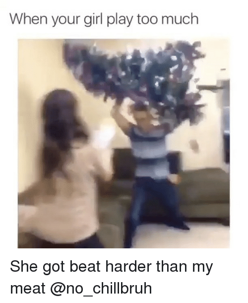 Funny, Too Much, and Girl: When your girl play too much She got beat harder than my meat @no_chillbruh