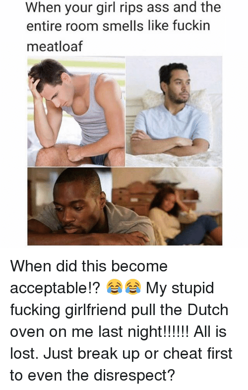 Fuckins: When your girl rips ass and the  entire room smells like fuckin  meatloaf When did this become acceptable!? 😂😂 My stupid fucking girlfriend pull the Dutch oven on me last night!!!!!! All is lost. Just break up or cheat first to even the disrespect?