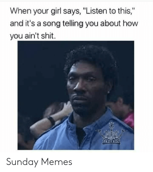 """Memes, Shit, and Girl: When your girl says, """"Listen to this,""""  and it's a song telling you about how  you ain't shit. Sunday Memes"""