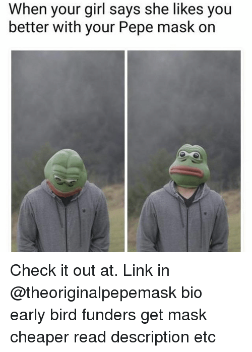 Pepee: When your girl says she likes you  better with your Pepe mask on Check it out at. Link in @theoriginalpepemask bio early bird funders get mask cheaper read description etc