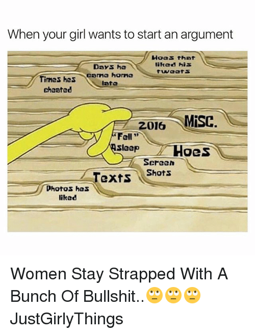 """Hoes, Girl, and Home: When your girl wants to start an argument  Hoes that  Days, he  liked his  came home  Times has  late  cheated  2016 MISC.  """"Fell  Sleep  Hoes  Screen  Shots  Texts  photos has  liked Women Stay Strapped With A Bunch Of Bullshit..🙄🙄🙄 JustGirlyThings"""