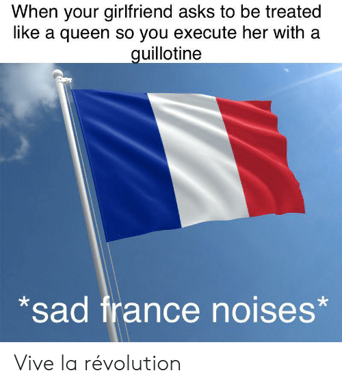 Queen, France, and Revolution: When your girlfriend asks to be treated  like a queen so you execute her with a  guillotine  sad france noises* Vive la révolution
