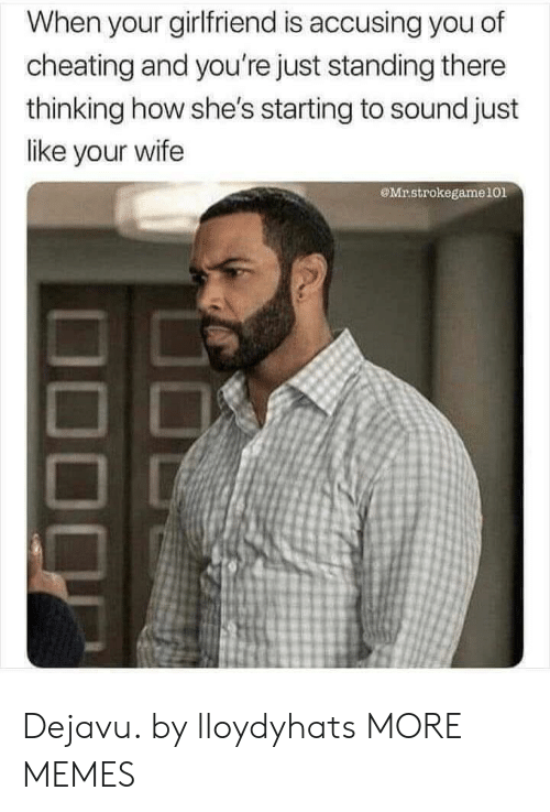 sound: When your girlfriend is accusing you of  cheating and you're just standing there  thinking how she's starting to sound just  like your wife  Mrstrokegame101 Dejavu. by lloydyhats MORE MEMES