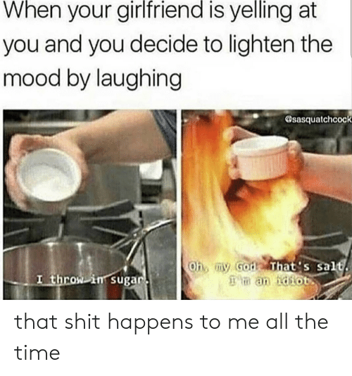 God, Mood, and Oh My God: When your girlfriend is yelling at  you and you decide to lighten the  mood by laughing  sasquatchcock  Oh, my God That's salt  an idiot  I throw in sugar that shit happens to me all the time